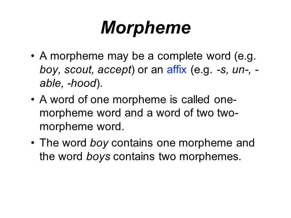 Morpheme A morpheme may be a complete word (e.g. boy, scout, accept) or an affix (e.g. -s, un-, -able, -hood).