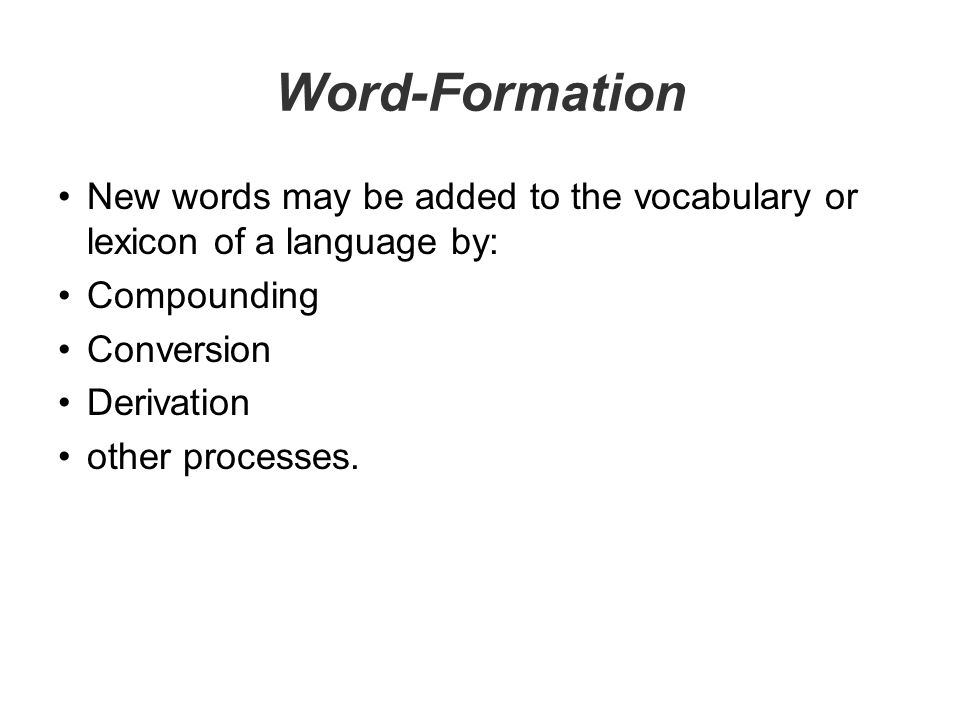 Word-Formation New words may be added to the vocabulary or lexicon of a language by: Compounding. Conversion.