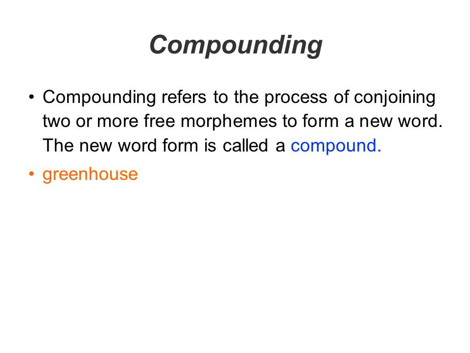 Compounding Compounding refers to the process of conjoining two or more free morphemes to form a new word. The new word form is called a compound.