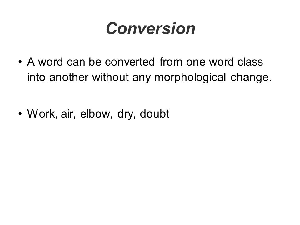 Conversion A word can be converted from one word class into another without any morphological change.