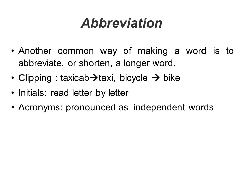 Abbreviation Another common way of making a word is to abbreviate, or shorten, a longer word. Clipping : taxicabtaxi, bicycle  bike.