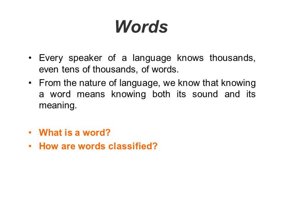 Words Every speaker of a language knows thousands, even tens of thousands, of words.