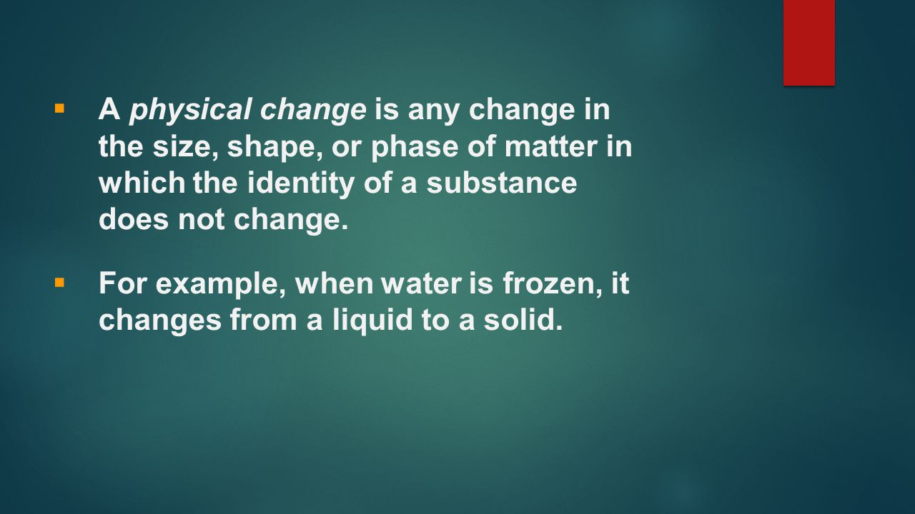 A physical change is any change in the size, shape, or phase of matter in which the identity of a substance does not change.