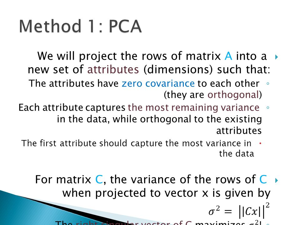 Method 1: PCA We will project the rows of matrix A into a new set of attributes (dimensions) such that: