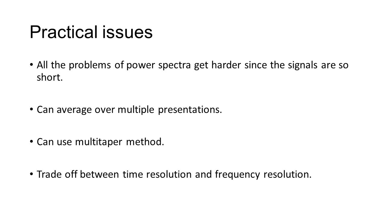 Practical issues All the problems of power spectra get harder since the signals are so short. Can average over multiple presentations.