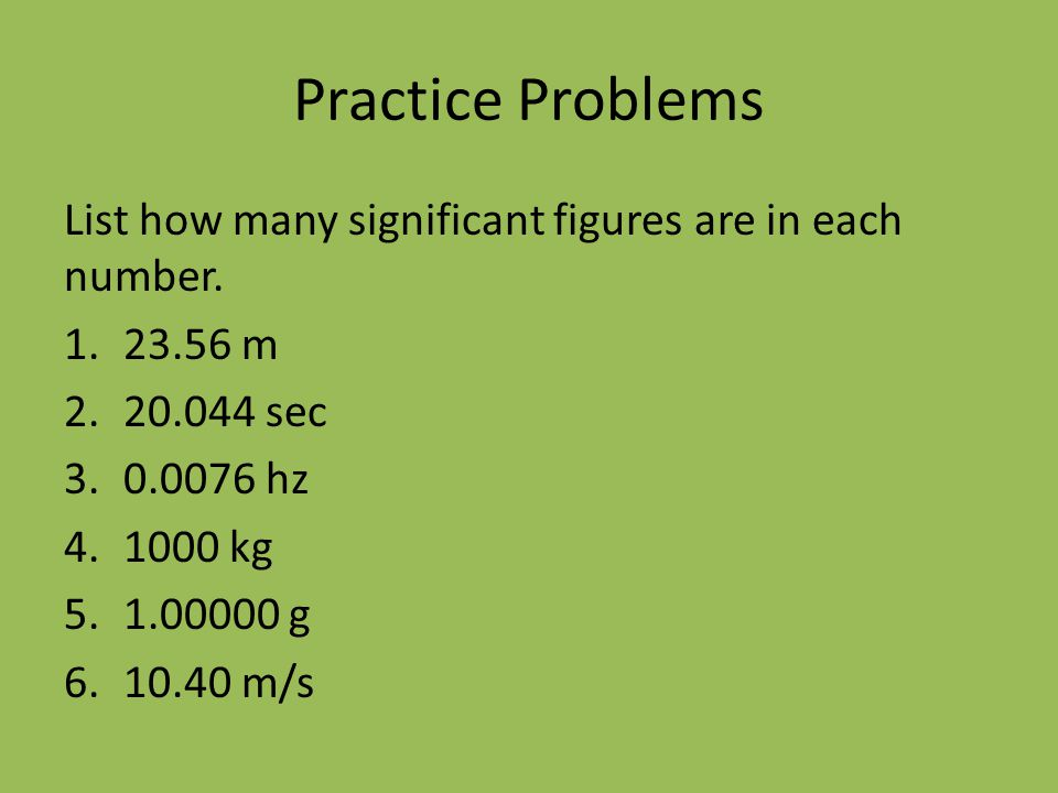 Practice Problems List how many significant figures are in each number m sec hz.