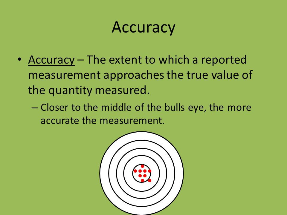 Accuracy Accuracy – The extent to which a reported measurement approaches the true value of the quantity measured.