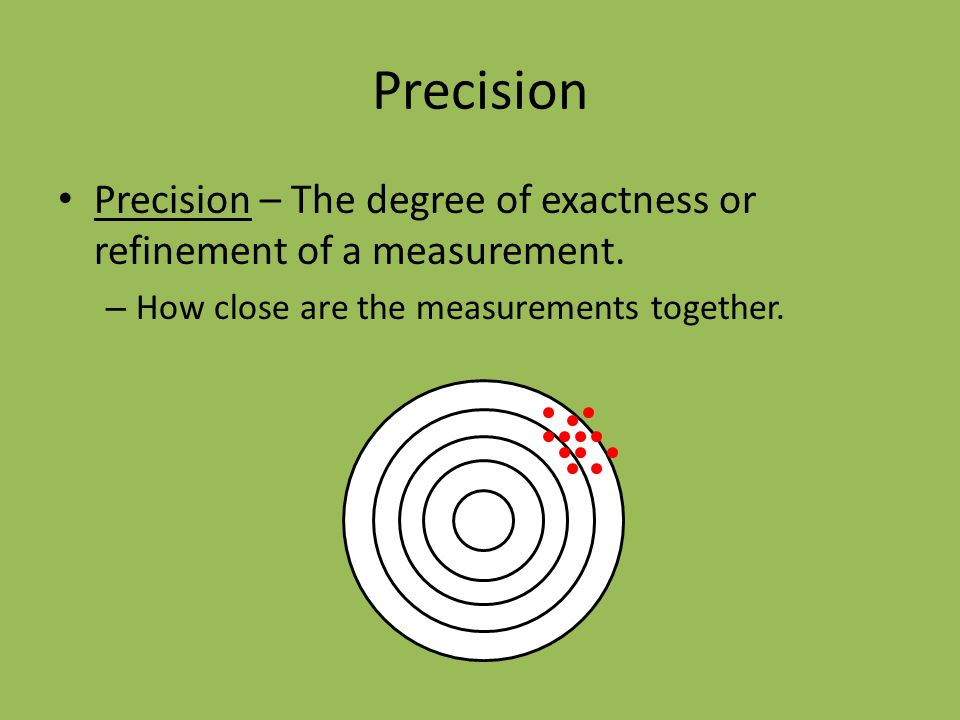 Precision Precision – The degree of exactness or refinement of a measurement.