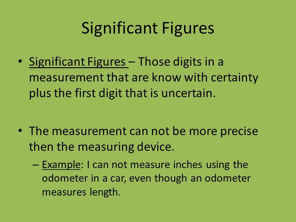 Significant Figures Significant Figures – Those digits in a measurement that are know with certainty plus the first digit that is uncertain.