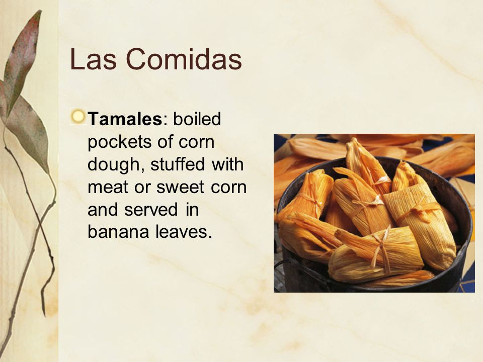 Las Comidas Tamales: boiled pockets of corn dough, stuffed with meat or sweet corn and served in banana leaves.
