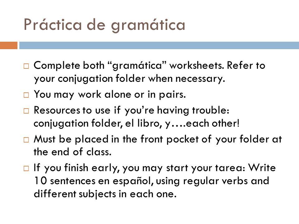 Práctica de gramática Complete both gramática worksheets. Refer to your conjugation folder when necessary.