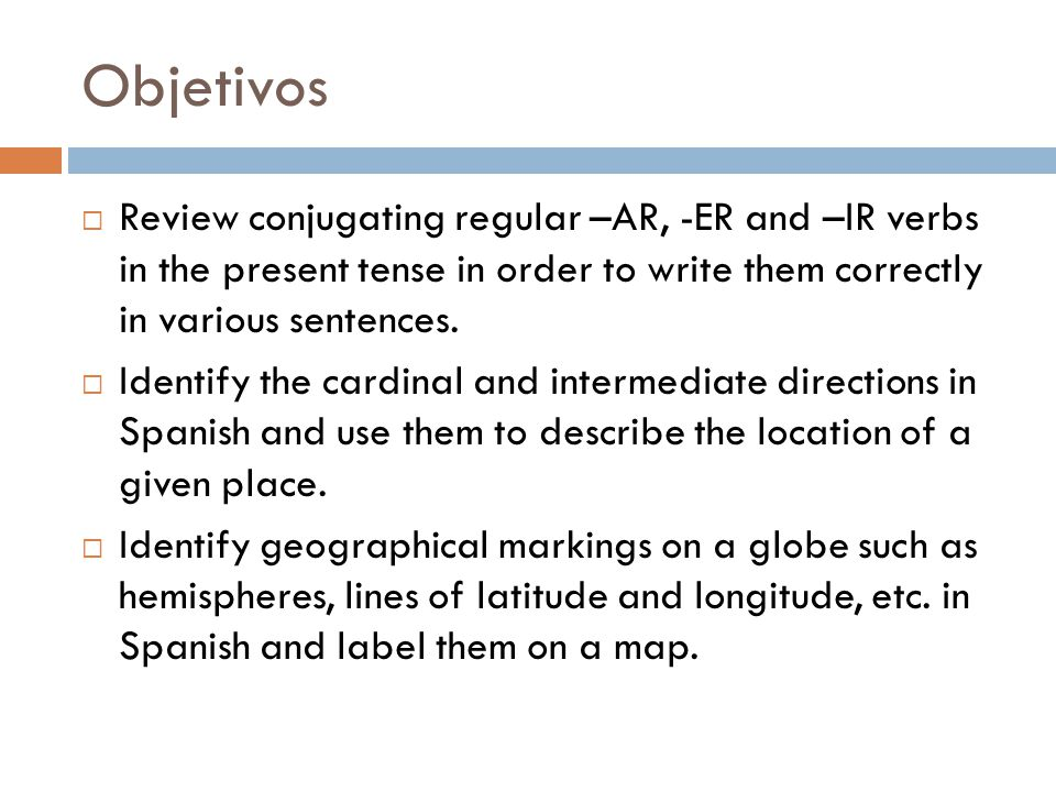 Objetivos Review conjugating regular –AR, -ER and –IR verbs in the present tense in order to write them correctly in various sentences.