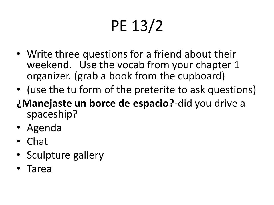 PE 13/2 Write three questions for a friend about their weekend. Use the vocab from your chapter 1 organizer. (grab a book from the cupboard)