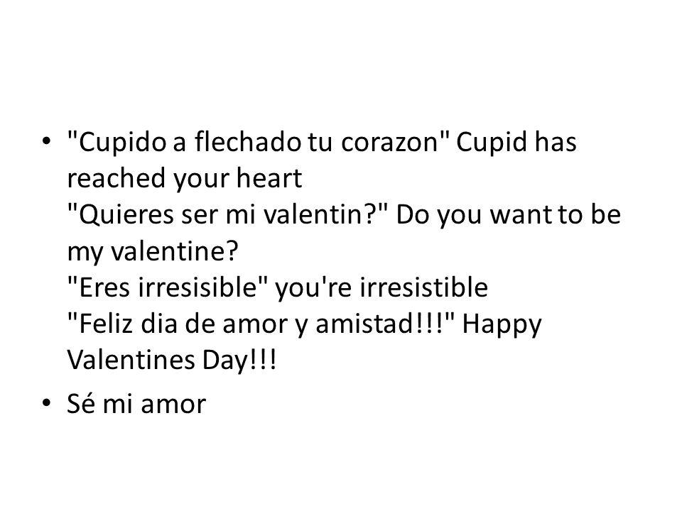 Cupido a flechado tu corazon Cupid has reached your heart Quieres ser mi valentin Do you want to be my valentine Eres irresisible you re irresistible Feliz dia de amor y amistad!!! Happy Valentines Day!!!