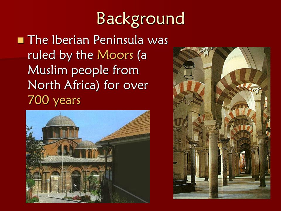 Background The Iberian Peninsula was ruled by the Moors (a Muslim people from North Africa) for over 700 years.