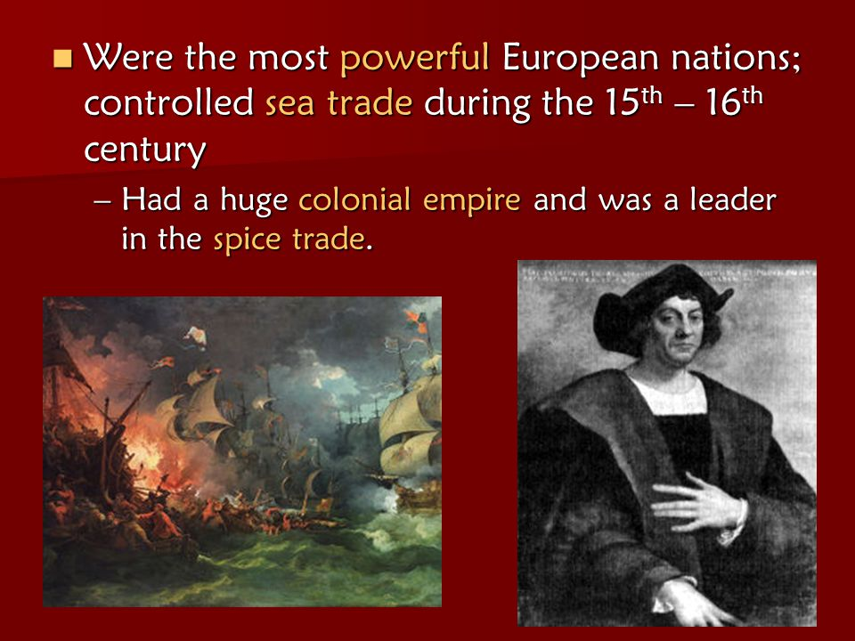 Were the most powerful European nations; controlled sea trade during the 15th – 16th century