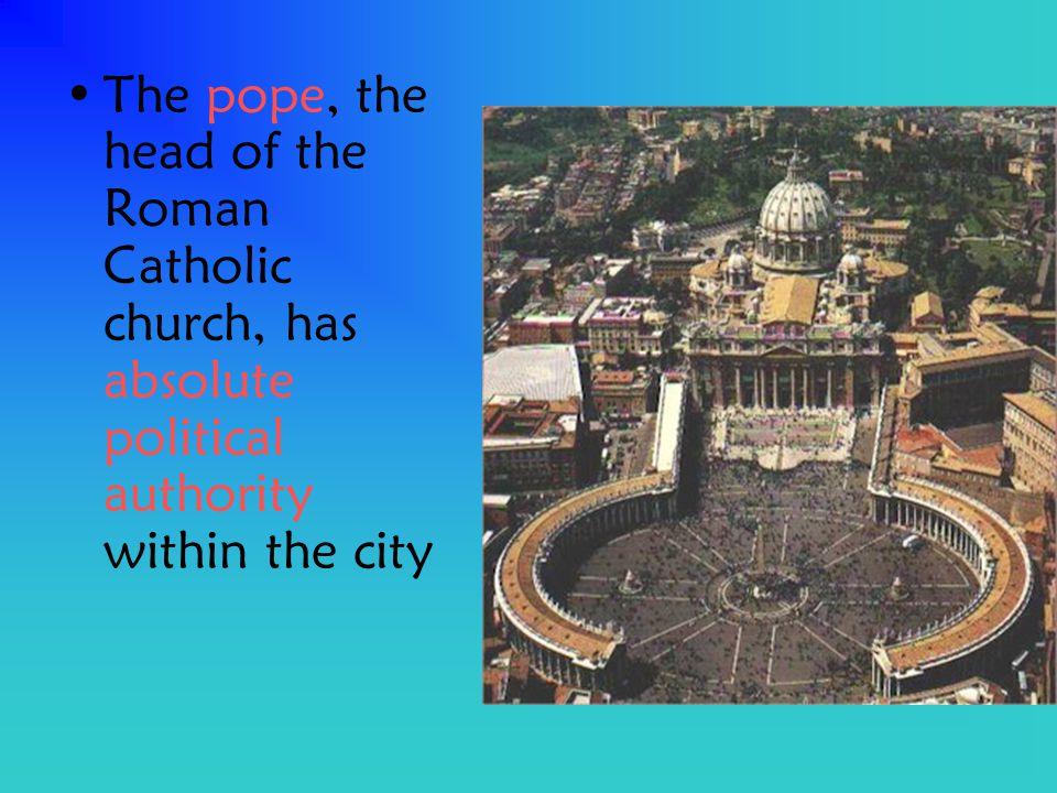 The pope, the head of the Roman Catholic church, has absolute political authority within the city