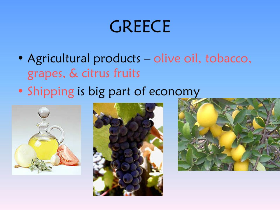 GREECE Agricultural products – olive oil, tobacco, grapes, & citrus fruits.