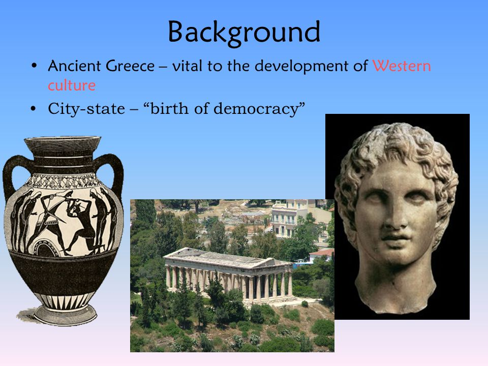 Background Ancient Greece – vital to the development of Western culture.