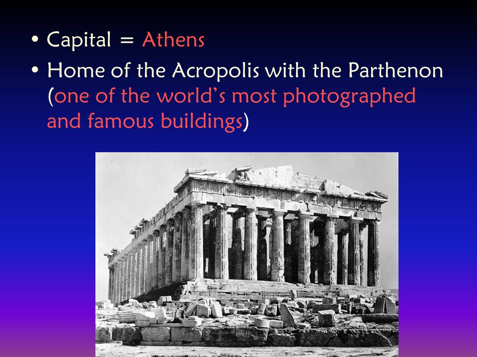 Capital = Athens Home of the Acropolis with the Parthenon (one of the world's most photographed and famous buildings)