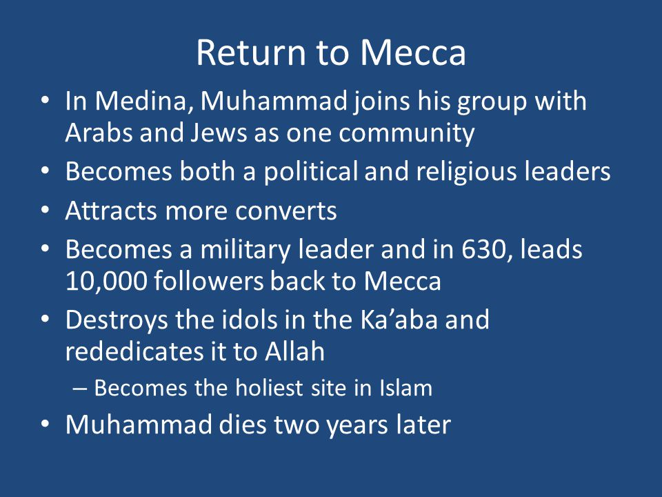 Return to Mecca In Medina, Muhammad joins his group with Arabs and Jews as one community. Becomes both a political and religious leaders.