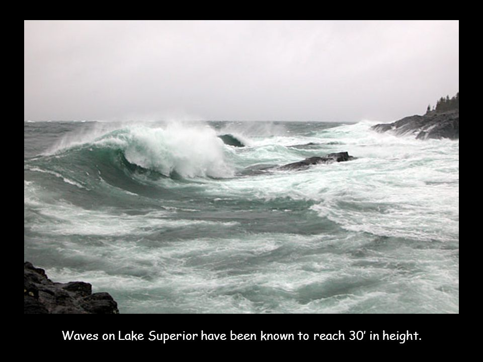 Waves on Lake Superior have been known to reach 30' in height.