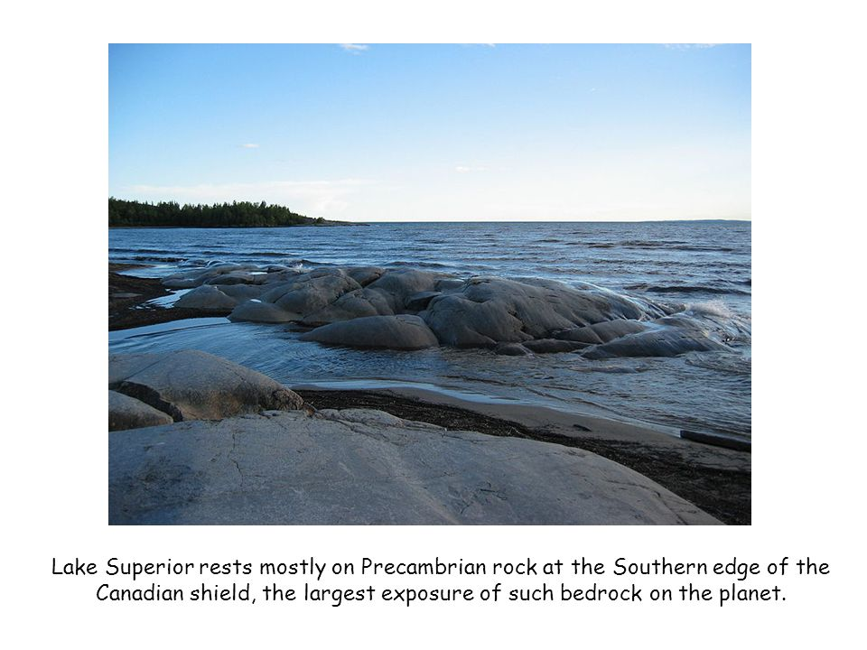 Lake Superior rests mostly on Precambrian rock at the Southern edge of the Canadian shield, the largest exposure of such bedrock on the planet.