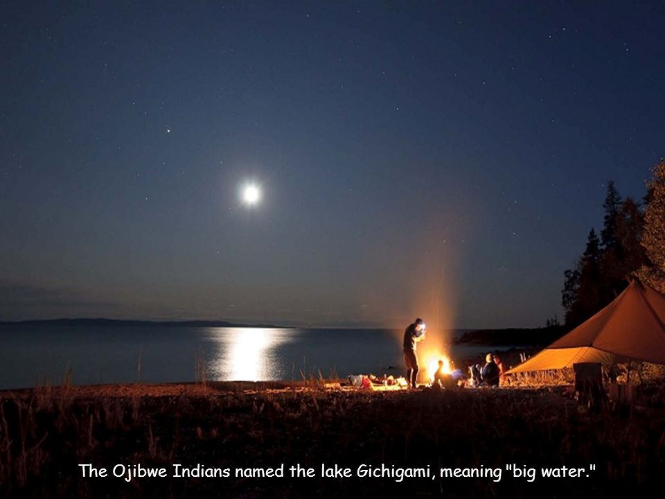 The Ojibwe Indians named the lake Gichigami, meaning big water.