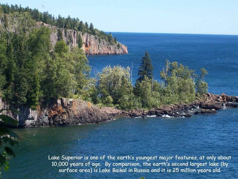 Lake Superior is one of the earth's youngest major features, at only about 10,000 years of age.