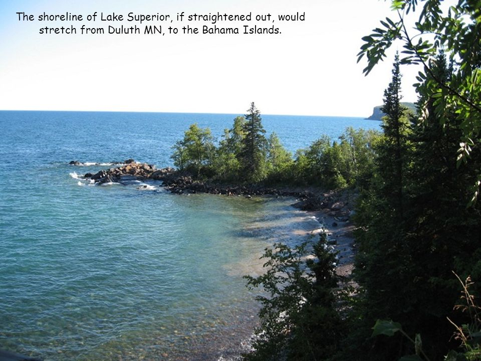 The shoreline of Lake Superior, if straightened out, would stretch from Duluth MN, to the Bahama Islands.