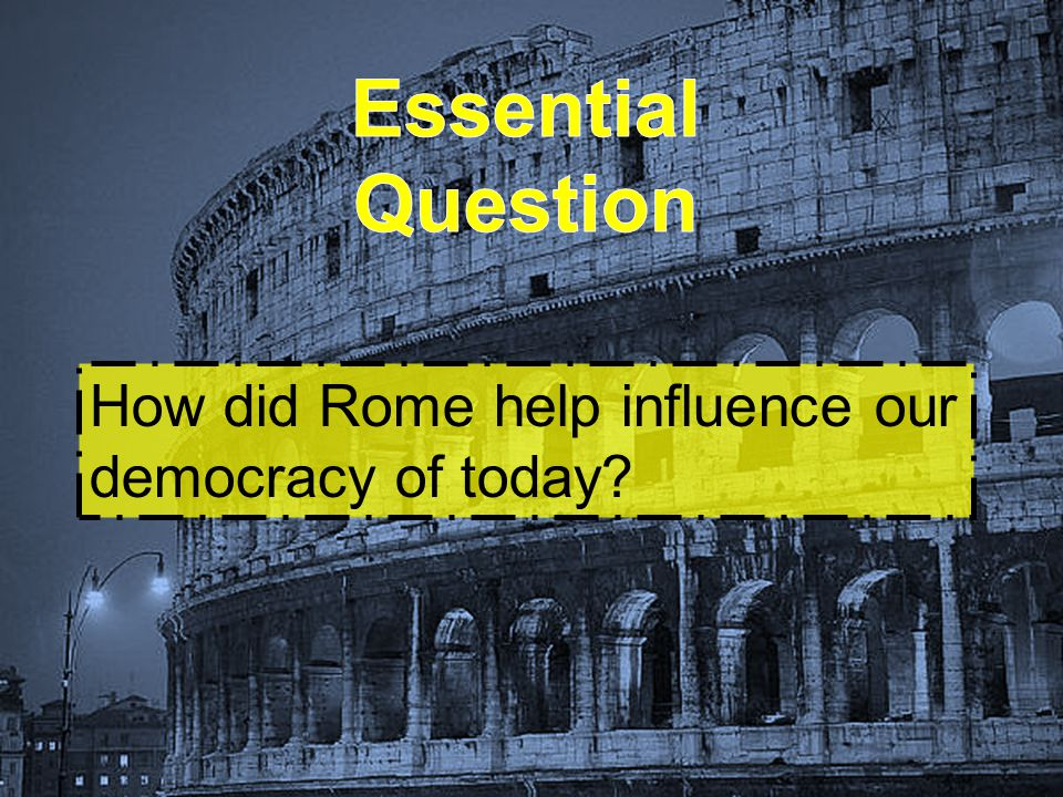 Essential Question How did Rome help influence our democracy of today