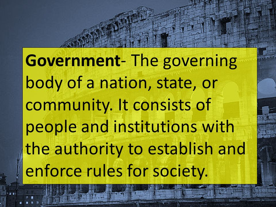 Government- The governing body of a nation, state, or community