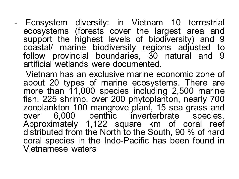 - Ecosystem diversity: in Vietnam 10 terrestrial ecosystems (forests cover the largest area and support the highest levels of biodiversity) and 9 coastal/ marine biodiversity regions adjusted to follow provincial boundaries, 30 natural and 9 artificial wetlands were documented.