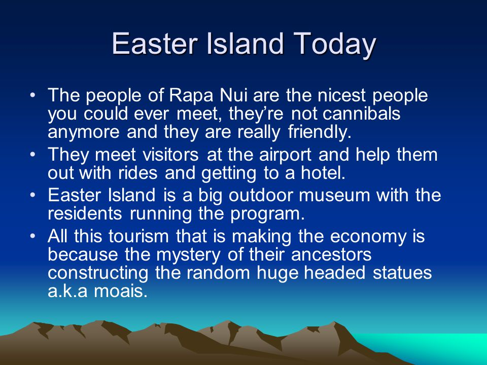 Easter Island Today The people of Rapa Nui are the nicest people you could ever meet, they're not cannibals anymore and they are really friendly.