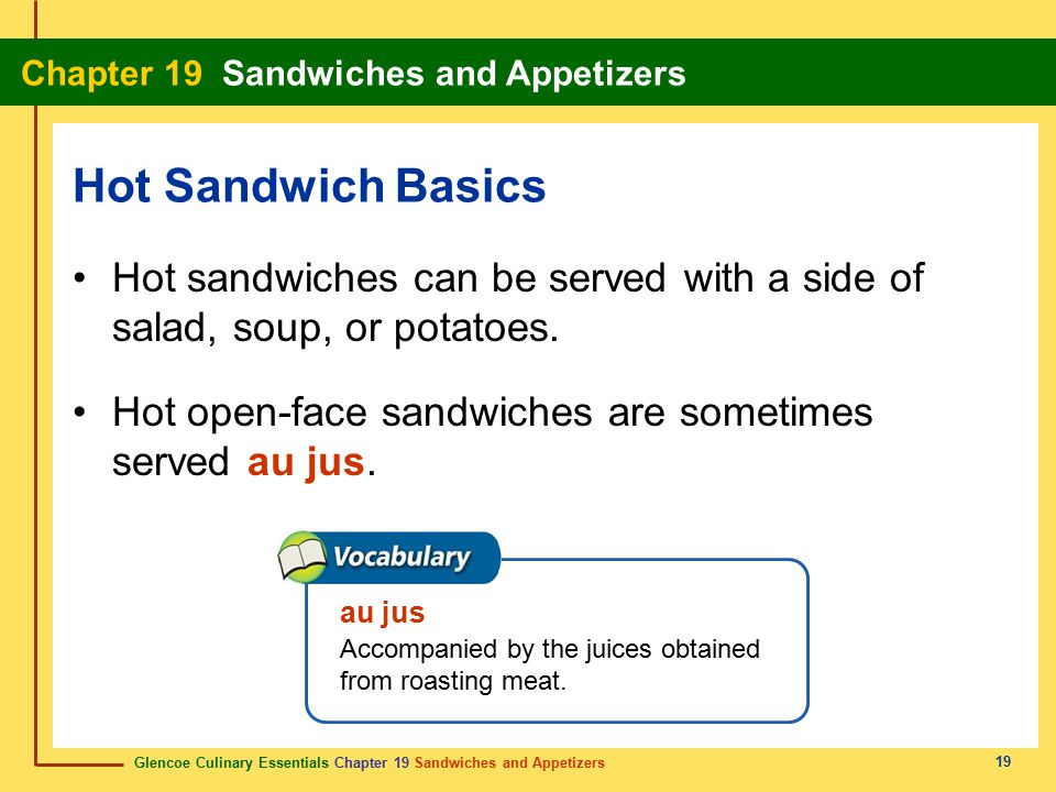 Hot Sandwich Basics Hot sandwiches can be served with a side of salad, soup, or potatoes. Hot open-face sandwiches are sometimes served au jus.