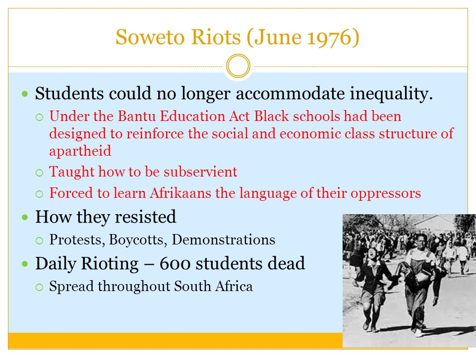 Soweto Riots (June 1976) Students could no longer accommodate inequality.
