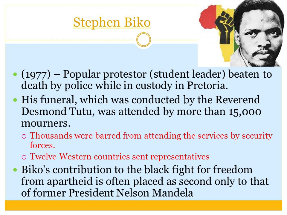 Stephen Biko (1977) – Popular protestor (student leader) beaten to death by police while in custody in Pretoria.