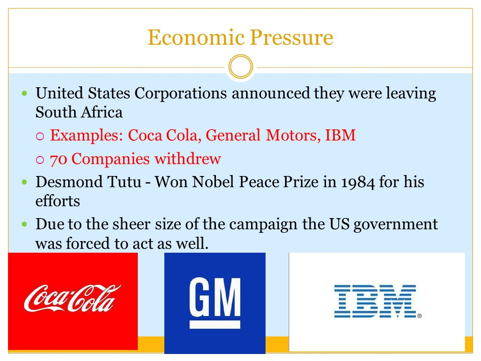 Economic Pressure United States Corporations announced they were leaving South Africa. Examples: Coca Cola, General Motors, IBM.
