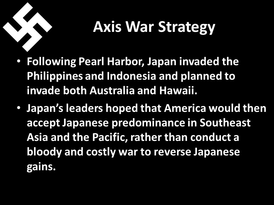 Axis War Strategy Following Pearl Harbor, Japan invaded the Philippines and Indonesia and planned to invade both Australia and Hawaii.