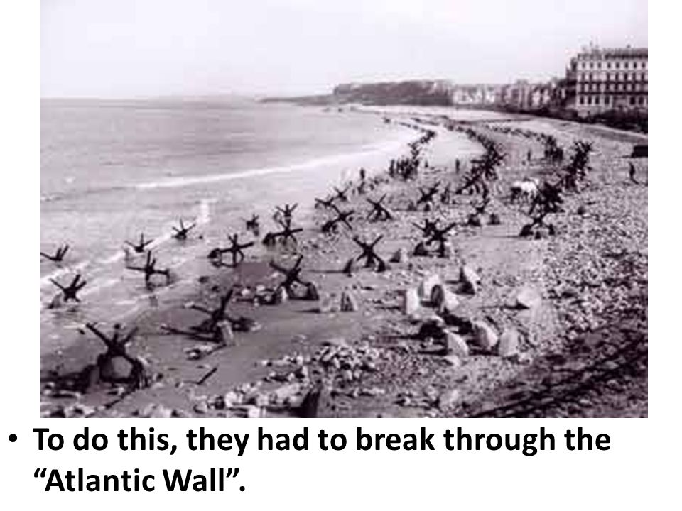 To do this, they had to break through the Atlantic Wall .