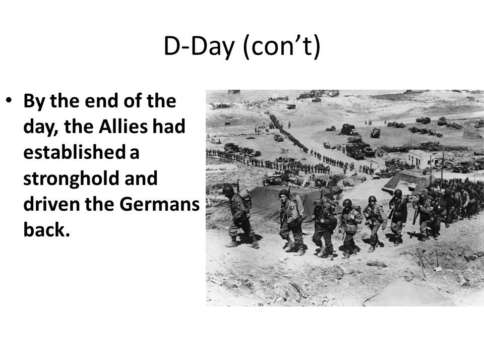 D-Day (con't) By the end of the day, the Allies had established a stronghold and driven the Germans back.