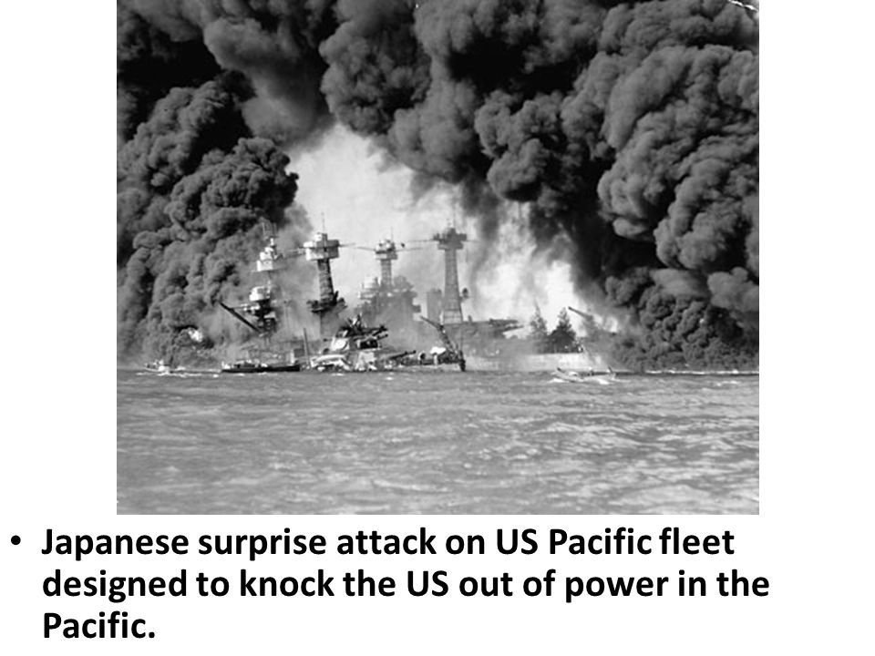 Japanese surprise attack on US Pacific fleet designed to knock the US out of power in the Pacific.