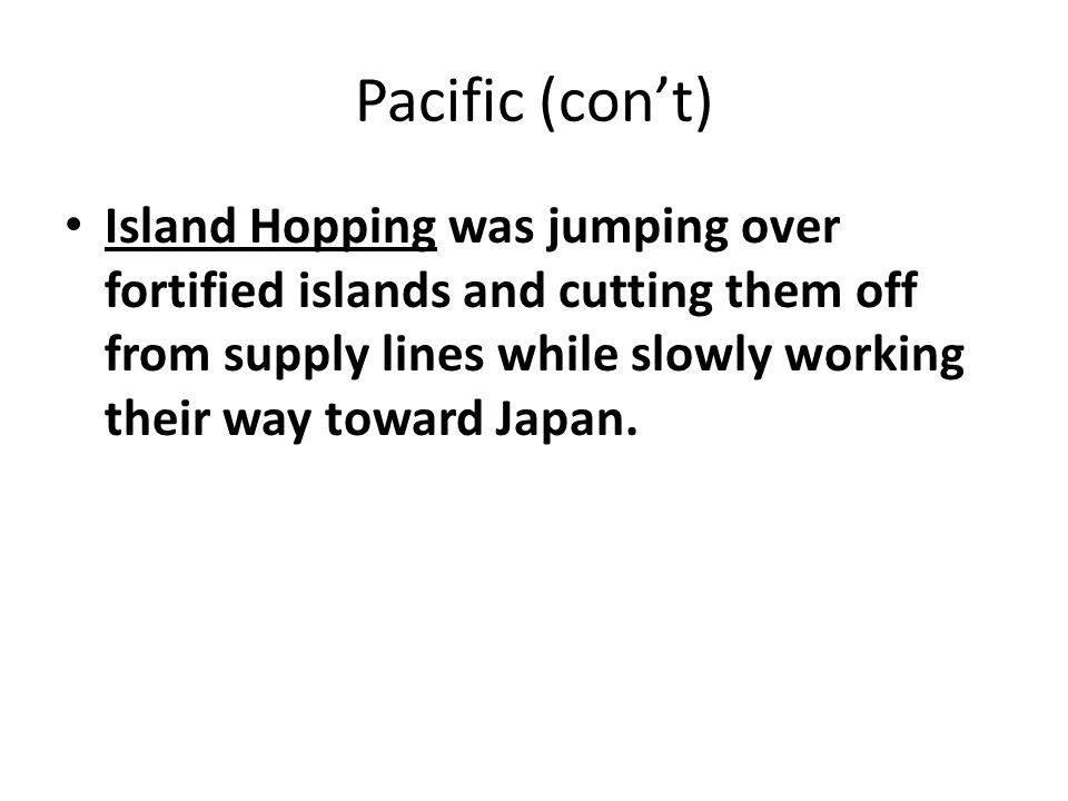 Pacific (con't) Island Hopping was jumping over fortified islands and cutting them off from supply lines while slowly working their way toward Japan.