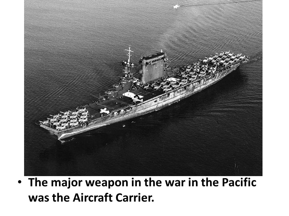 The major weapon in the war in the Pacific was the Aircraft Carrier.