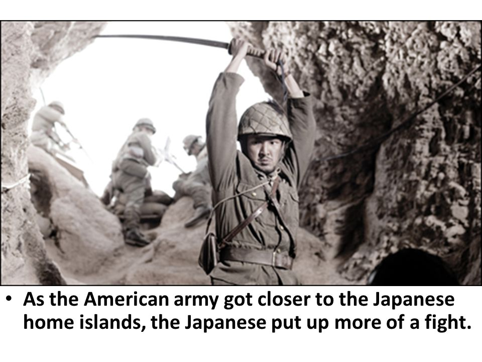 As the American army got closer to the Japanese home islands, the Japanese put up more of a fight.