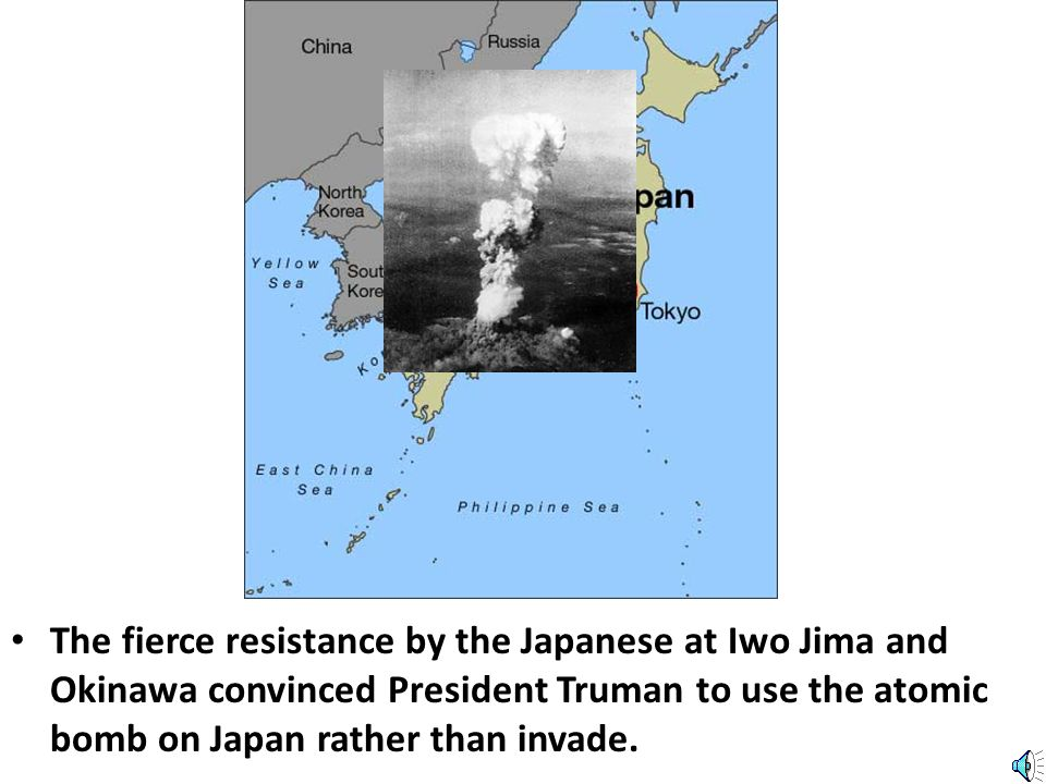 The fierce resistance by the Japanese at Iwo Jima and Okinawa convinced President Truman to use the atomic bomb on Japan rather than invade.