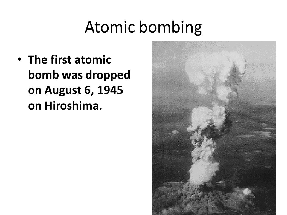 Atomic bombing The first atomic bomb was dropped on August 6, 1945 on Hiroshima.