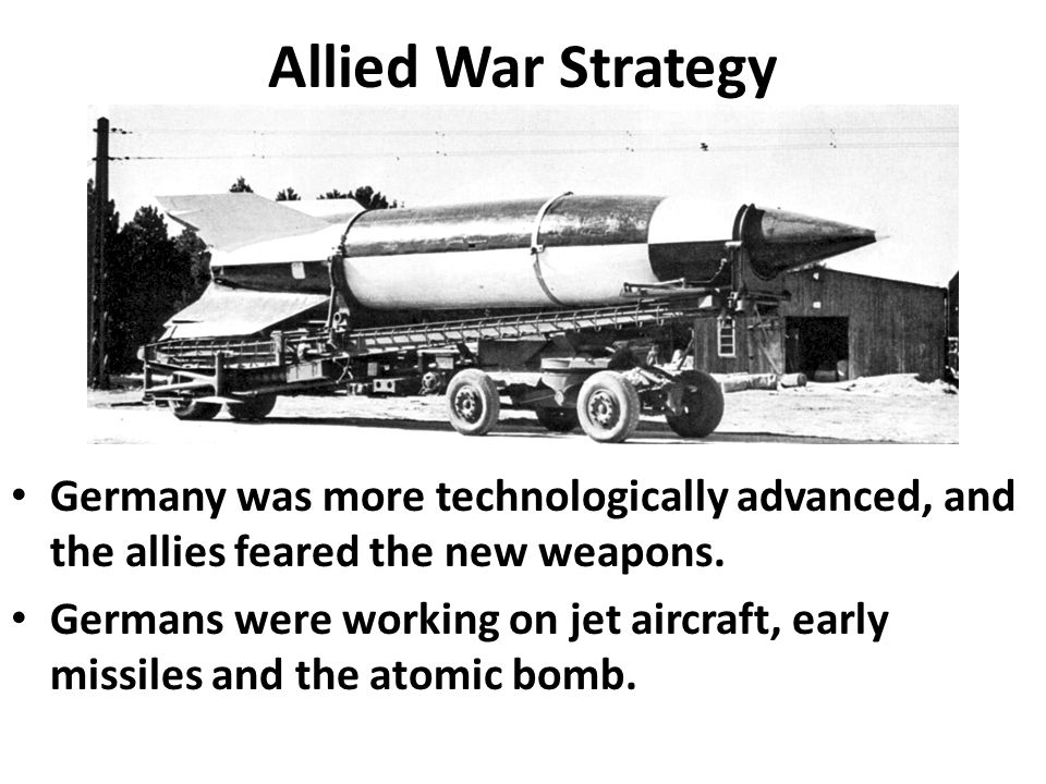 Allied War Strategy Germany was more technologically advanced, and the allies feared the new weapons.