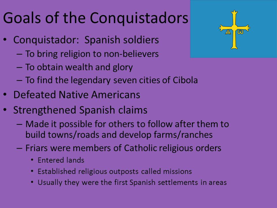 the goals of the spanish conquistadors Tactical factors in the spanish conquest of the aztecs douglas a daniel western washington university a perspective largely unexamined in past works on the spanish conquest of mexico has.