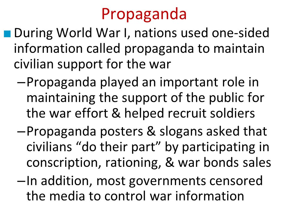 Propaganda During World War I, nations used one-sided information called propaganda to maintain civilian support for the war.